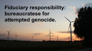 Fiduciary responsibility: bureaucratese for attempted genocide